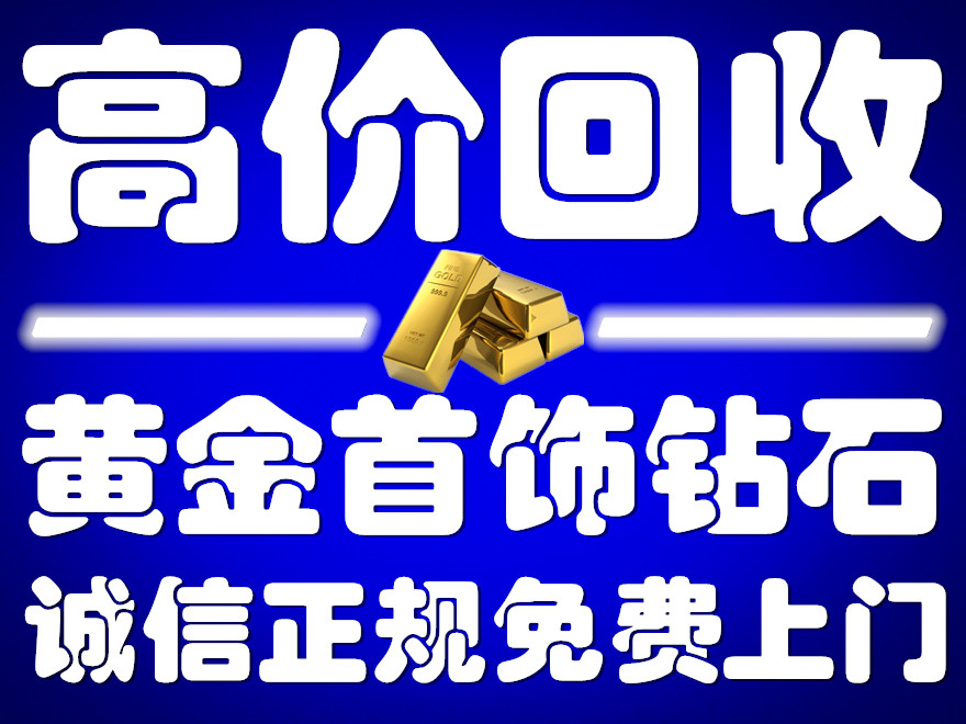 天津塘沽区黄金回收实体商家;洋货附近那里回收黄金手续简便